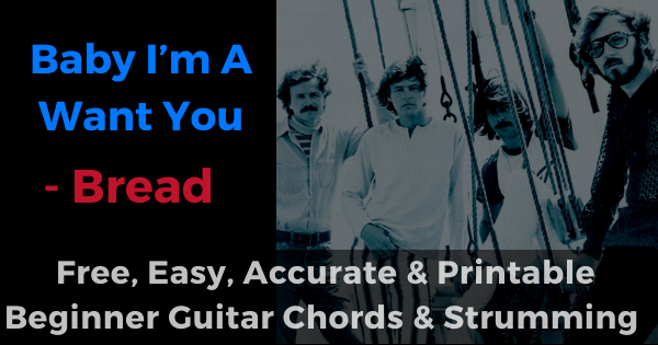 Baby I am a want you, Bread free, easy, accurate and printable beginner guitar chords and strumming