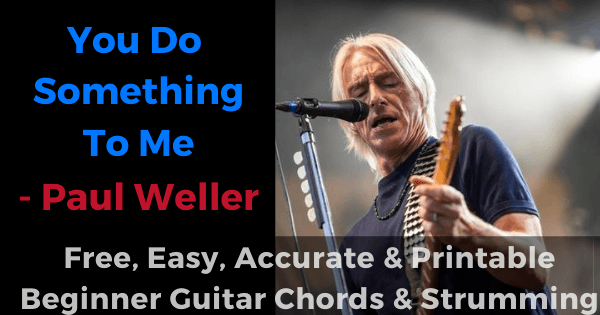 You do something to me - Paul Weller free, easy, accurate and printable beginner guitar chords and strumming'
