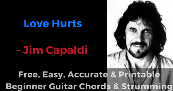 Love Hurts - Jim Capaldi, easy, accurate and printable beginner guitar chords and strumming'