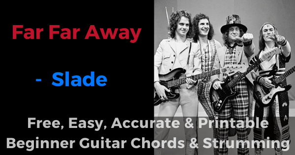 Far Far Away - Slade free, easy, accurate and printable beginner guitar chords and strumming'